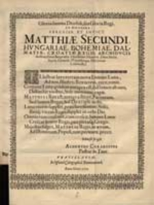 Gloria summa Deo soli, sua Gloria Regi. In Honorem Sereniss: Et Invicit: Matthiae Secundi Hungariae, Bohemiae [. ..]. Regis [...].