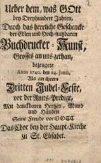 Ueber dem, was Gott bey Dreyhundert Jahren Durch dass herrliche Geschenke der [...] Buchdrucker-Kunst, Grosses an uns gethan [...]