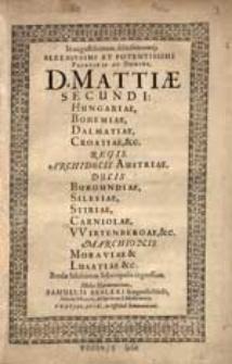 In augustissimum, felicissimumq́; [...]. Principis ac Domini, D. Mattiæ secundi: Hungariæ, Bohemiæ, Dalmatiæ, Croatiæ, &c. Regis [...]. Breslæ Silesiorum Metropolis ingressum. Melos harmonicum. [Parts.]