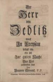 Der Herr von Zedlitz schlieff In Creysau seeligst ein, so soll Zur guten Nacht Dies Lied [...].