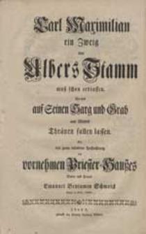 Carl Maximilian ein Zweig von Albers Stamm muß schon erblassen. So will auf Seinen Harg und Grab [...].