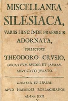Miscellanea Silesiaca, Varis Hinc Inde Praesidiis Adornata, Collectore Theodoro Crusio [...].