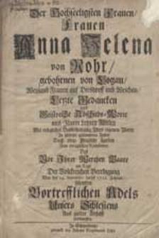 Der hochseeligsten Frauen Anna Helena von Rohr, gebohrnen von Logau [...] letzte Gedancken [...] am Tage der [...] Beerdigung war der 14. Septembr: dieses 1712. Jahres [...] entworffen.