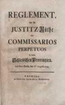 Reglement, vor die Justitz-Räthe oder Commissarios Perpetuos in denen Schlesischen Provintzien. Sub Dato Berlin, den 15 ten Augusti 1750.