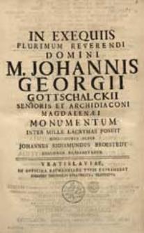 In Exequiis Plurimum Reverendi Domini M. Johannis Georgii Gottschalckii [...] Monumentum [...] Posuit Moestissimus Gener Johannes Sigismundus Broestedt [...].