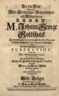 Bey dem Grabe [...] M. Johann George Gottschalck [...] Wolte An dem Tage seiner Funeration, Welcher war [...] den 19. Jun. An. 1718. [...] Die letzte Ehren- und Liebes-Pflicht [...] abstatten [...] M. Johann David Raschke [...].