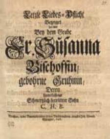 Letzte Liebes-Pflicht Bezeiget hiermit Bey dem Grabe Fr. Susanna Bischoffin, gebohrne Gruhnin, Deren [...] Sohn C.H.B.