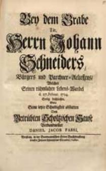 Bey dem Grabe Tit. Herrn Johann Schneiders [...] Welcher Seinen [...] Lebens-Wandel d. 27. Februar. 1724. Seelig beschlossen / Wolte Seine letzte Schuldigkeit abstatten [...] Daniel Jacob Fabri.