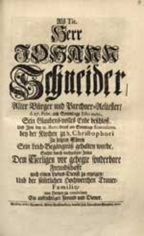 Als Tit. Herr Johann Schneider [...] d. 27. Febr. [...] Sein [...] Ende beschloß [...] Suchte [...] Dem Seeligen vor gehegte sonderbare Freundschafft [...] zu erzeigen [...] Ein [...] Freund und Diener.