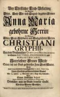 Bey Christlicher Leich-Bestattung Der [...] Frauen Anna Maria gebohrne Herrin [...] Christiani Gryphii [...] Wittib [...] Welche [...] den 10. Junii, Anno 1725. Ihren [...] Lebens-Wandel [...] beschlossen, Wolte Seinen Kindlichen Respect [...] zu erkennen geben [...] Christian Theodor Leubscher [...].