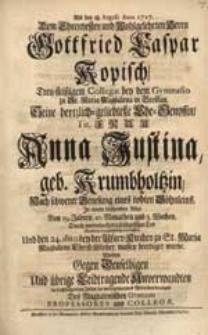 Als den 18. Augusti Anno 1727. Dem [...] Herrn Gottfried Caspar Kopisch [...] Seine [...] Ehe-Genossin [...] Anna Justina geb. Krumbholtzin [...] beerdiget wurde, Wolten [...] ihr [...] Mitleiden bezeigen Des Magdalenischen Gymnasii Professores und Collegae.