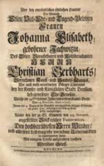 Über den empfindlichen tödtlichen Hintritt Der [...] Frauen Johanna Elisabeth, gebohrner Jachwitzin [...] Christian Gerbharts [...] Ehe-Genoßin, Welche [...] Den 13. Novembr. Anno 1727. Ihrem [...] Söhnlein [...] nachgefolget, Wolte [...] Den [...] Wittiber [...] aufzurichten trachten [...].
