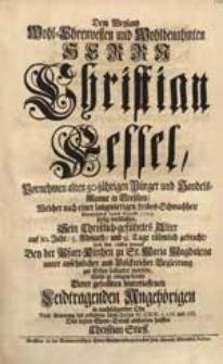 Dem Weyland Wohl-Ehrenvesten [...] Herrn Christian Fessel [...] Welcher [...] 12ten Augusti 1729. seelig verblichen [...] Wolte [...] Den letzten Ehren-Dienst abstatten helffen Christian Stieff.