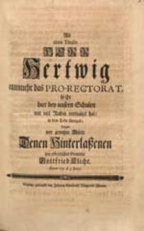 Als cum Titulis Herr Hertwig nunmehr das Pro-Rectorat, so Er hier bey unsern Schulen [...] verwaltet hat, in dem Tode übergab, Zeigte [...] sein [...] Gemüthe Gottfried Kliche. Anno 1731. d. 3. Junij.