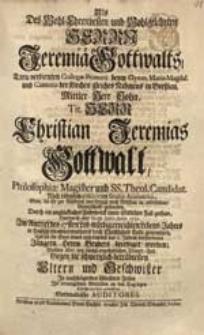 Als Des Wohl-Ehrenvesten [...] Herrn Jeremiae Gottwalts [...] Sohn [...] Christian Jeremias Gottwalt [...] D. 18. Junii, Anno 1731. [...] Christliches Ende genommen [...] Wollten [...] Ihr [...] Mitleiden an den Tag legen [...] Auditores.