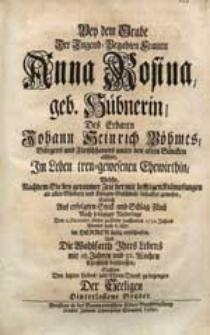 Bey dem Grabe [...] Anna Rosina geb. Hübnerin [...] Johann Heinrich Böhmes [...] Ehewirthin, Welche [...] Den 2. Decembr. dieses [...] 1732. Jahres [...] entschlafen [...] / Suchten Den letzten Liebes- und Ehren-Dienst zu bezeugen Der Seeligen [...] Brüder.