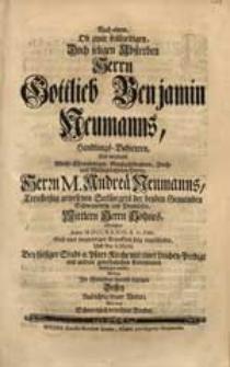 Nach einem, Ob zwar frühzeitigen, Doch seligen Absterben Herrn Gottlieb Benjamin Neumanns [...] Welcher Anno MDCCXXXIII. d. 27. Febr. [...] eingeschlafen [...] / Wolten Ihr Mitleiden hiermit bezeigen [...] Vetter, Wie auch [...] Bruder.