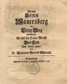 Da nun Herr Mauersberg Den Creutz-Berg überstiegen, So soll bey Seiner Grufft Dies Lied Zum Troste liegen / Von M. Benjamin Gottlob Schmolck.