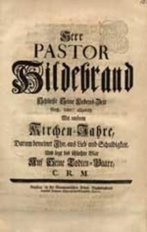 Herr Pastor Hildebrand Schließt Seine Lebens-Zeit [...] Mit unsrem Kirchen-Jahre, Darum beweinet ihn [...] C.R.M.