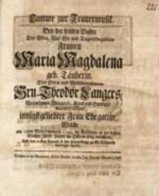 Cantate zur Trauermusik Bey der frühen Bahre Der [...] Frauen Maria Magdalena geb. Täuberin [...] Theodor Langers [...] Ehegattin, Welche am 19ten Wintermonats 1745. [...] verschied [...].