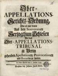 Ober-Appellations-Gerichts-Ordnung, Wie es mit denen Aus dem [...] Hertzogthum Schlesien An das Ober-Appellations-Tribunal zu Berlin gehenden Apellationen, Provocationen und Recursen zu halten [...].