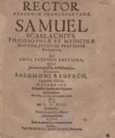 Rector Academiae Francofurtanae Samuel Scarlachius [...] Ad Justa Funebria Luctuosa, Quae [...] Salomoni Raupach [...] facienda [...] invitat.