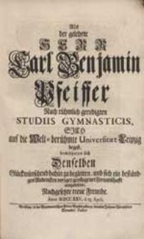 Als der gelehrte Herr Carl Benjamin Pfeiffer Nach [...] Studiis Gymnasticis Sich auf die [...] Universitaet Leipzig begab, bemüheten sich Denselben [...] zu begleiten [...] Freunde [...].