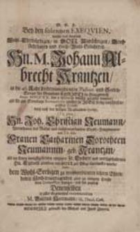 Bey den solennen Exequien, welche dem [...] Hn. M. Johann Albrecht Krantzen [...] gehalten wurden [...] nachdem Derselbe [...] Hn. Joh. Christian Neumann [...] und [...] Frauen Catharinen Dorotheen Neumannin, geb. Krantzin [...] eintzigen Fr. Tochter und [...] Hn. Eydam gleichsam von Gott zur Pflege überschicket wurde, Wolte dem Wohl-Seeligen zu [...] letzten Ehren [...] seine Compassion bezeigen [...] M. Gottlob Heermann [...].