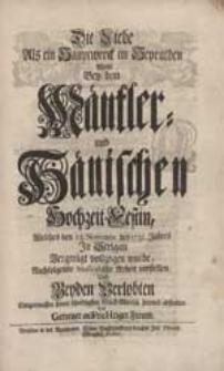 Die Liebe Als ein Hauptwerck im Heyrathen Wolte Bey dem Mäntler- und Hänischen Hochzeit-Festin [...] vorstellen [...] Ein Getreuer auFricHtiger Freund.