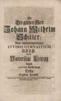 Als Der Gelehrte Herr Johann Wilhelm Schiller Nach [...] Studiis Gymnasticis [...] Sich auf die Universität Leipzig begab, gratuliren Ihm hierzu Dessen [...] Freunde.