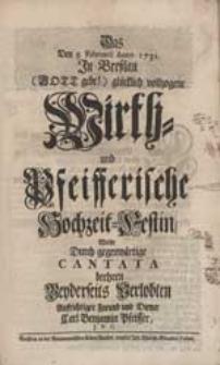 Das Den 5. Februarii Anno 1731. [...] vollzogene Wirth- und Pfeifferische Hochzeit-Festin Wolte Durch gegenwärtige Cantata beehren [...] Carl Benjamin Pfeiffer [...].