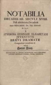 Notabilia Decadis III. Seculi XVIII. Post absolutam Decadem [...] a Studiosa Gymnasii Elisabetani Juventute Brevi Dramate [...] recensitum iri indicat Gottlob Krantz.