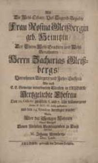 Als Die Wohl-Erbare [...] Frau Rosina Gleißbergin geb. Heinitzin [...] gestorben [...] Wolte [...] etwas Weniges [...] schreiben M. Johann Neunhertz [...].