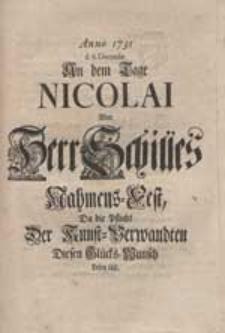 Anno 1731 d. 6. Decembr. An dem Tage Nicolai War Herr Schilles Nahmens-Fest, Da die Pflicht Der Kunst-Verwandten Diesen Glücks-Wunsch Lesen läst.