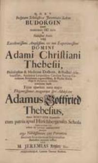 Inclytam Scholasticae Juventutis Sedem Budorgin, quam moderante Dei nutu & [...] Adami Christiani Thebesii [...] auxiliante suasu Filius ejusdem [...] Adamus Gottfried Thebesius [...] cum patria apud Hirschbergenses Schola Commutatum ivit eidem de meliori commendare [...] voluit M. Jeremias Ketzler [...].