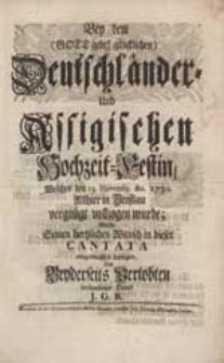 Bey dem (Gott gebe! glücklichen) Deutschländer- Und Assigischen Hochzeit-Festin [...] Wolte Seinen [...] Wunsch in dieser Cantata [...] darlegen [...] J.G.R.