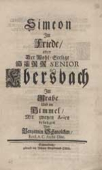Simeon Im Friede oder [...] Herr Senior Bersbach Im Grabe [...] Mit zweyen Arien besungen / Von Benjamin Schmolcken [...].