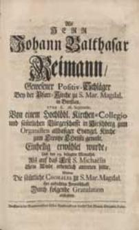 Als Herr Johann Balthasar Reimann [...] Von einem [...] Kirchen-Collegio [...] in Hirschberg zum Organisten [...] erwählet wurde [...] Wolten Die säm[m]tliche Chorales zu S. Mar. Magdal. ihre [...] Freundschafft Durch folgende Gratulation abstatten.