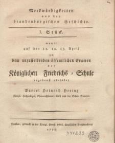 Merckwürdigkeiten aus der brandenburgischen Geschichte. I Stück womit [...] zu den anzustellenden öffentlichen Examen der K♫niglichen Friedrichs-Schule ergebenst einladet Daniel Heinrich Hering [...] Director.