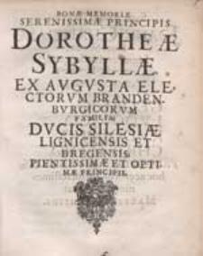 Bonae Memoriae Serenissimae Principis Dorotheae Sybillae [...] Ducis Silesiae Lignicensis Et Bregensis [...].