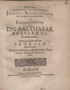 Rector Academiae Rostochiensis Joannes Bacmeisterus [...] Ad Exequias funebres, quas Dn. Balthasar Breslerus [...] Fratri suo [...] Georgio paratas cupit, Omnes [...] Academicos [...] invitat.