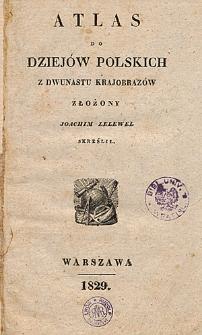 Atlas do dziejów polskich z dwunastu krajobrazów złożony Joachim Lelewel skreślił
