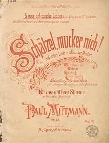 Schätzel, mucker nich! und andere Lieder in schlesische Mundart : 5 neue schlesische Lieder : für eine mittlere Stimme mit Pianoforte-Begleitung : Op. 72