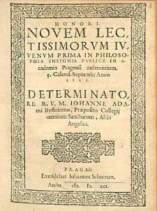 Honori Novem Lectissimorum Iuvenum Prima In Philosophia Insignia Publice In Academia Pragensi auferentium [...] Determinatore [...] Iohanne Adami Bystriceno [...].