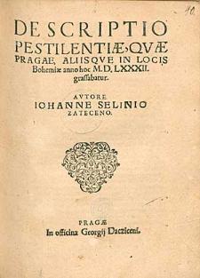 Descriptio Pestilentiae, Quae Pragae Aliisque In Locis Bohemiae anno hoc M.D.LXXXII. grassabatur / Autore Iohanne Selinio Zateceno.