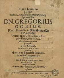Quod Domino placuit, Nobilis [...] Dn. Gregorius Gobius [...] VII. Septemb. An. Chr. (I) I ) C L VIII. moritur, ejusq. [...] monumentum mensis dicti d. XI. frequenti funere sequentibus epicediis infertur.