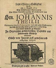 Letzte Ehren-Schuldigkeit Welche am 20. August. 1679. Bey Volckreicher Beerdigung Des Edlen [...] Johannis Theilii [...].