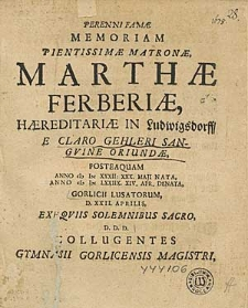 Perenni Famae Memoriam [...] Martae Ferberiae [...] E Claro Gehleri Sangvine Oriundae, Posteaquam Anno (I)I)CXXXII. XXX. Maji Nata, Anno (I)I)CLXXIIX. XIV. Apr. Denata [...] Exequiis Solemnibus Sacro D.D.D. Collugentes Gymnasii Gorlicensis Magistri.