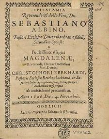 Epitalamia Reverendo & docto Viro, Dn. Sebastiano Albino [...] & [...] Virgini Magdalenae [...] Christophori Eberhardi [...] filiae [...] / Boni ominis ergo scripta ab amicis [...] Anno 1606. Die 14. Novembris.