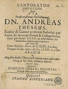 Cantoratum Novellum, Quem [...] Andreas Theseus [...] Cantor & Collega Gymn. Gorl. [...] Natus Boleslav. Anno (I) I) XCIX. d. 15. Aug. Denatus Gorlic. Anno (I) I)( LXXIV. d. 25. Jan. Uraniae in Angelico hodie Choro [...] tenet /gratantur Gymnasii Gorlic. Magistri [...].